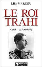 Le roi trahi - Carol II de Roumanie de Lilly Marcou