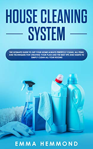 House Cleaning System: The Ultimate Guide to Get Your Home Always Perfectly...