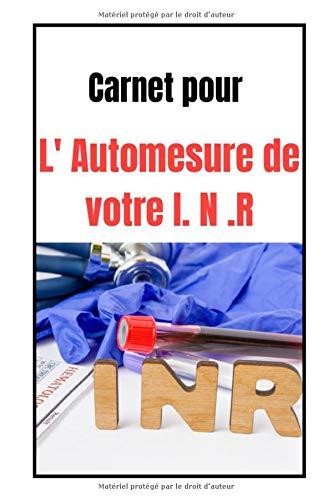 Mon Carnet pour l'automesure de votre I N R: Journal pour noter ses résultats d'automesure de L INR/Permet de rassembler dans ce cahier tout ses ... de santé /Petit format facile à transporter