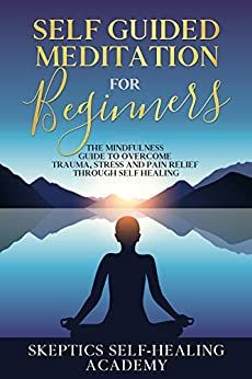 Self Guided Meditation for Beginner: The Mindfulness Guide to Overcome Trauma, Stress and Pain Relief Through Self Healing. by [Skeptics Self-Healing Academy]