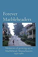 Forever Marbleheaders: Memories of growing up in Marblehead, Massachusetts