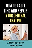 How To Fault Find And Repair Your Central Heating: A Handbook For Every Home: Central Heating And Cooling System (English Edition)