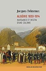 Algérie 1830-1914 - Naissance et destin d'une colonie de Jacques Frémeaux