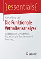 Die Funktionale Verhaltensanalyse: Ein praktischer Leitfaden fuer Psychotherapie, Sozialarbeit und Beratung (essentials)