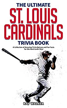 The Ultimate St Louis Cardinals Trivia Book  A Collection of Amazing Trivia Quizzes and Fun Facts for Die-Hard Cardinals Fans!