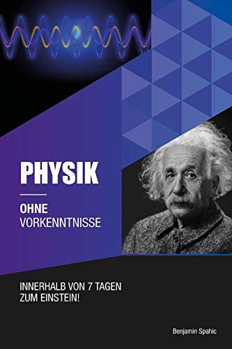 Physik ohne Vorkenntnisse: Innerhalb von 7 Tagen zum Einstein - inklusive spezielle Relativitätstheorie - einfach erklärt (Ohne Vorkenntnisse zum Ingenieur)
