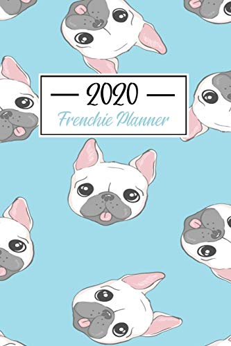 2020 Frenchie Planner: Funny French Bulldog Frenchie Lovers 2020 Planner - Daily Diary And Weekly Planner With Yearly Calendar - Shedule Like A Professional in 2020