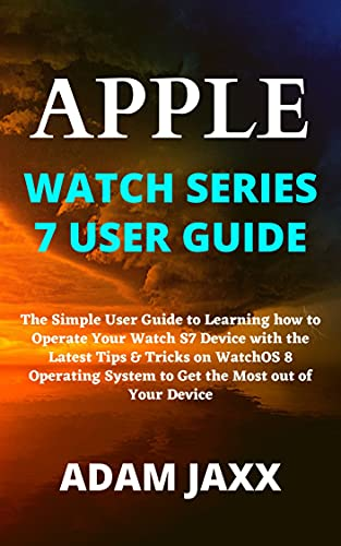 APPLE WATCH SERIES 7 USER GUIDE: The Simple User Guide to Learning how to Operate Your Watch S7 Device with the Latest Tips & Tricks on WatchOS 8 Operating ... Most out of Your Device (English Edition)