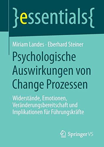 Psychologische Auswirkungen von Change Prozessen: Widerstände, Emotionen, Veränderungsbereitschaft und Implikationen für Führungskräfte (essentials)