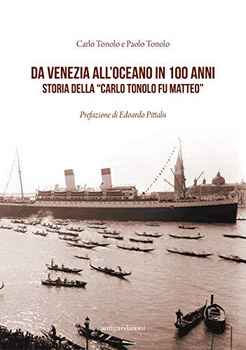 Da Venezia all'oceano in 100 anni. Storia della «Carlo Tonolo fu Matteo»