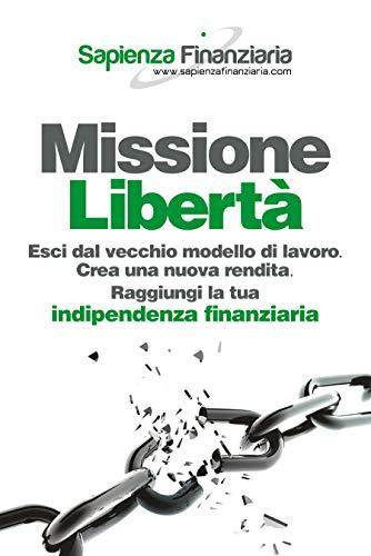 Missione Libertà: Esci dal vecchio modello di lavoro. Crea una nuova rendita. Raggiungi la tua indipendenza finanziaria.