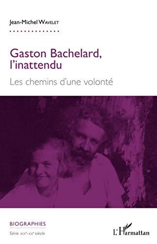 Gaston Bachelard, l'inattendu: Les chemins d'une volonté