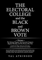 The Electoral College and the Black and Brown Vote: Versus the National Popular Vote Interstate Compact, Popular Plurality, and One Person, One Vote