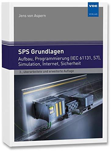 SPS Grundlagen: Aufbau, Programmierung (IEC 61131, S7), OOP, Simulation, Internet, Sicherheit: Aufbau, Programmierung (IEC 61131, S7), 00P, Simulation, Internet, Sicherheit