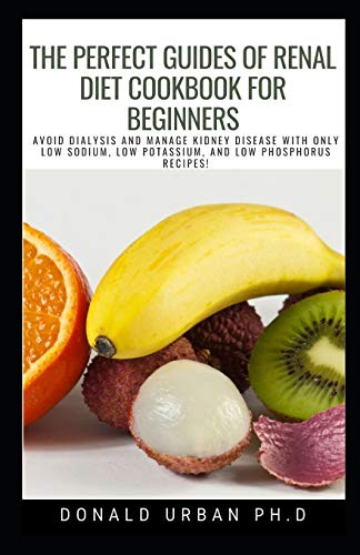 The Perfect Guides of Renal Diet Cookbook for Beginners: AVOID DIALYSIS AND MANAGE KIDNEY DISEASE WITH ONLY LOW SODIUM, LOW POTASSIUM, AND LOW PHOSPHORUS RECIPES! 🔥