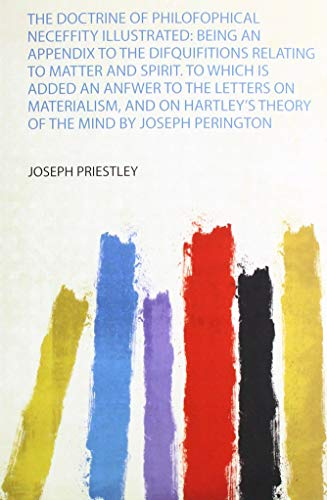 The Doctrine of Philofophical Neceffity Illustrated: Being an Appendix to the Difquifitions Relating to Matter and Spirit. to Which Is Added an Anfwer ... Theory of the Mind by Joseph Perington