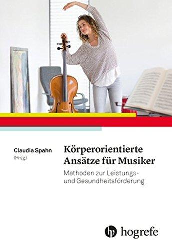 Körperorientierte Ansätze für Musiker: Methoden zur Leistungs– und Gesundheitsförderung