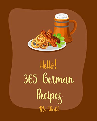 Hello! 365 German Recipes: Best German Cookbook Ever For Beginners [German Cookies Cookbook, German Pastry Cookbook, German Bread Recipes, German Sausage Recipes, German Soup Recipes] [Book 1]