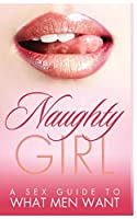 Naughty Girl: A Sex Guide To What Men Want