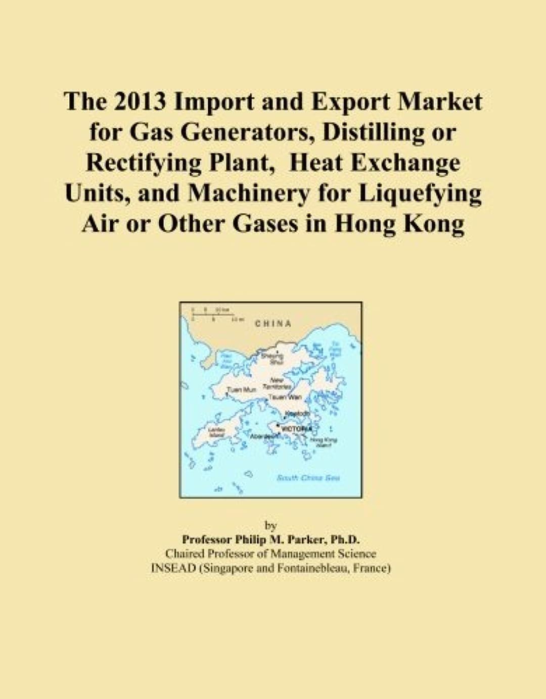 ネブアノイ破滅的なThe 2013 Import and Export Market for Gas Generators, Distilling or Rectifying Plant, Heat Exchange Units, and Machinery for Liquefying Air or Other Gases in Hong Kong