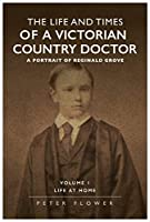 The Life And Times Of A Victorian Country Doctor : A Portrait Of Reginald Grove: Volume 1 : Life At Home