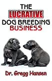 THE LUCRATIVE DOG BREEDING BUSINESS: Step-by-Step Guide to Making Huge Cash from Dog Breeding
