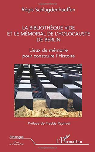 La bibliothèque vide et le mémorial de l'holocauste de Berlin: Lieux de mémoire pour construire l'Histoire (Allemagne d'hier et d'aujourd'hui)