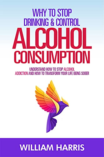 Why stop drinking and control alcohol consumption: Understand how to stop alcohol addiction and how to transform your life being sober (English Edition)