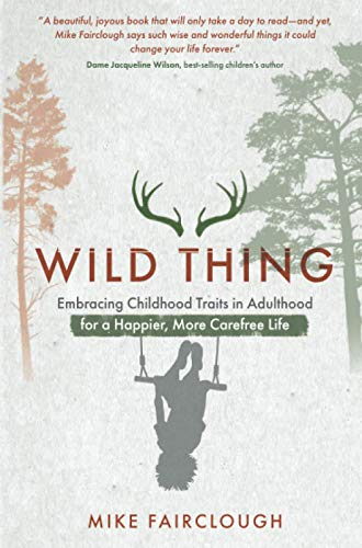 Wild Thing: Embracing Childhood Traits in Adulthood for a Happier, More Carefree Life