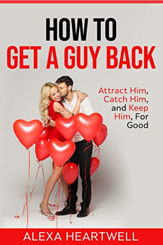 How to Get a Guy Back: Attract Him, Catch Him, and Keep Him, For Good