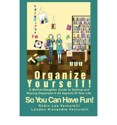 Organize Yourself!: A Mother/Daughter Guide to Getting and Staying Organized in All Aspects of Your Life...So You Can Have Fun! (Paperback) - Common