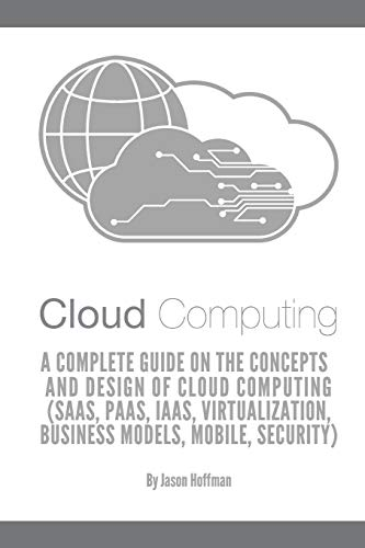 Cloud Computing: A Complete Guide on the Concepts and Design Of Cloud Computing (SaaS, PaaS, IaaS, Virtualization, Business Models, Mobile, Security and More)