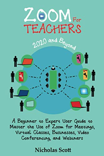 Zoom for Teachers (2020 and Beyond): A Beginner to Expert User Guide to Master the Use of Zoom for Meetings, Virtual Classes, Businesses, Video Conferencing, and Webinars