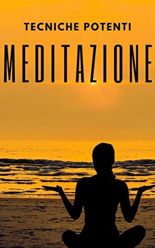 MEDITAZIONE: TECNICHE POTENTI: Le fasi, i benefici e i cambiamenti nel vostro corpo dalla MEDITAZIONE