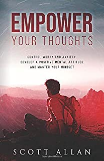 Empower Your Thoughts: Control Worry and Anxiety, Develop a Positive Mental Attitude and Master Your Mindset (The Empowered Lifestyle)