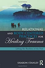Relational and Body-Centered Practices for Healing Trauma: Lifting the Burdens of the Past