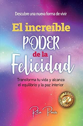 EL INCREÍBLE PODER DE LA FELICIDAD: TRANSFORMA TU VIDA Y ALCANZA EL EQUILIBRIO Y LA PAZ INTERIOR