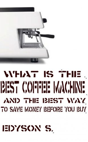 What is the Best Coffee Machine and The Best Way to Save Money Before You Buy Them (English Edition)
