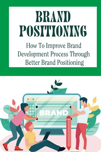 Brand Positioning: How To Improve Brand Development Process Through Better Brand Positioning: Principles Of Product Positioning