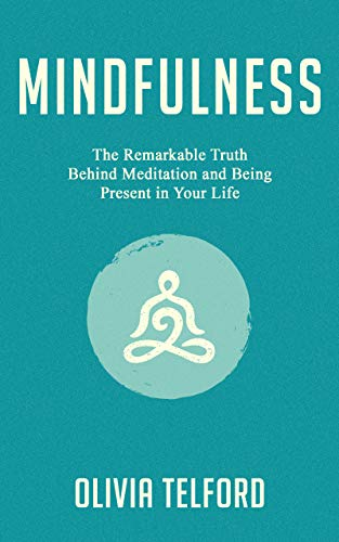 Mindfulness: The Remarkable Truth Behind Meditation and Being Present in Your Life
