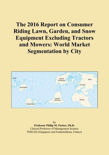 The 2016 Report on Consumer Riding Lawn, Garden, and Snow Equipment Excluding Tractors and Mowers: World Market Segmentation by City