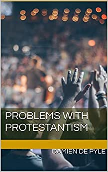 Problems with Protestantism by [Damien de Pyle]