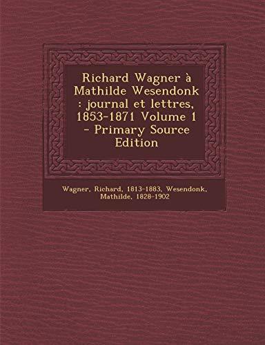 Richard Wagner à Mathilde Wesendonk: journal et lettres, 1853-1871 Volume 1