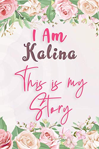 I am Kalina This Is My Story: Lined Floral Journal, Funny Notebook with Flowers, perfect gift for Girls and Women