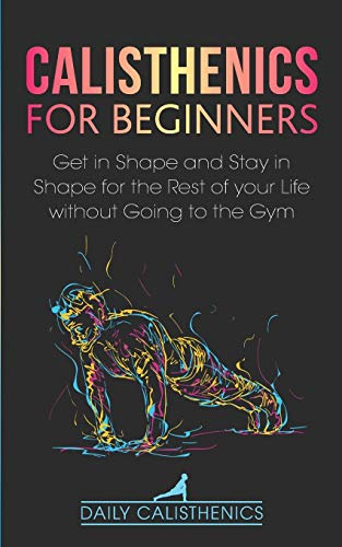 Calisthenics for Beginners: Get in Shape and Stay in Shape for the Rest of your Life without Going to the Gym