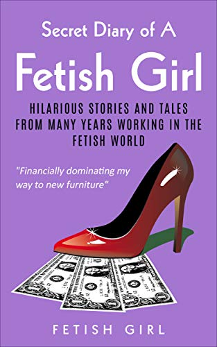 Secret Diary of a Fetish Girl: Hilarious stories and tales from many years working in the Fetish World (English Edition)