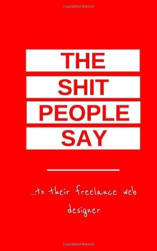 The Shit People Say: To Their Freelance Web Designer
