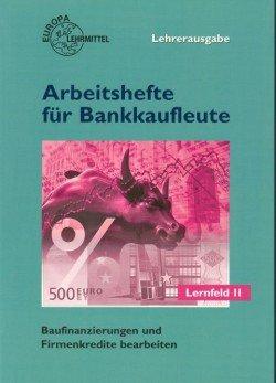 Arbeitshefte für Bankkaufleute / Baufinanzierungen und Firmenkredite bearbeiten: Lernfeld 11, Lehrerausgabe