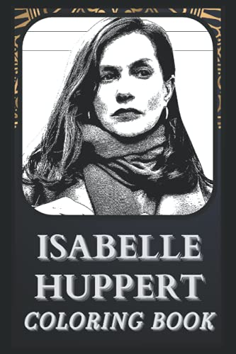 Isabelle Huppert Coloring Book: Incredible Isabelle Huppert Illustrations For Every Age. ( Great Gift, Fun Activity, Boredom Breaker)
