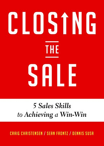 Closing the Sale: 5 Sales Skills for Achieving Win-Win Outcomes and Customer Success (Sales Book, for Readers of The Greatest Salesman or Way of the Wolf)
